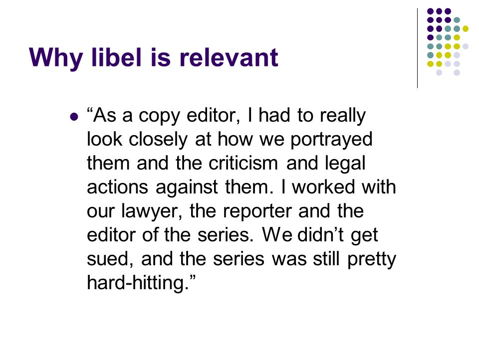 Why libel is relevant As a copy editor, I had to really look closely at how we portrayed them and the criticism and legal actions against them.