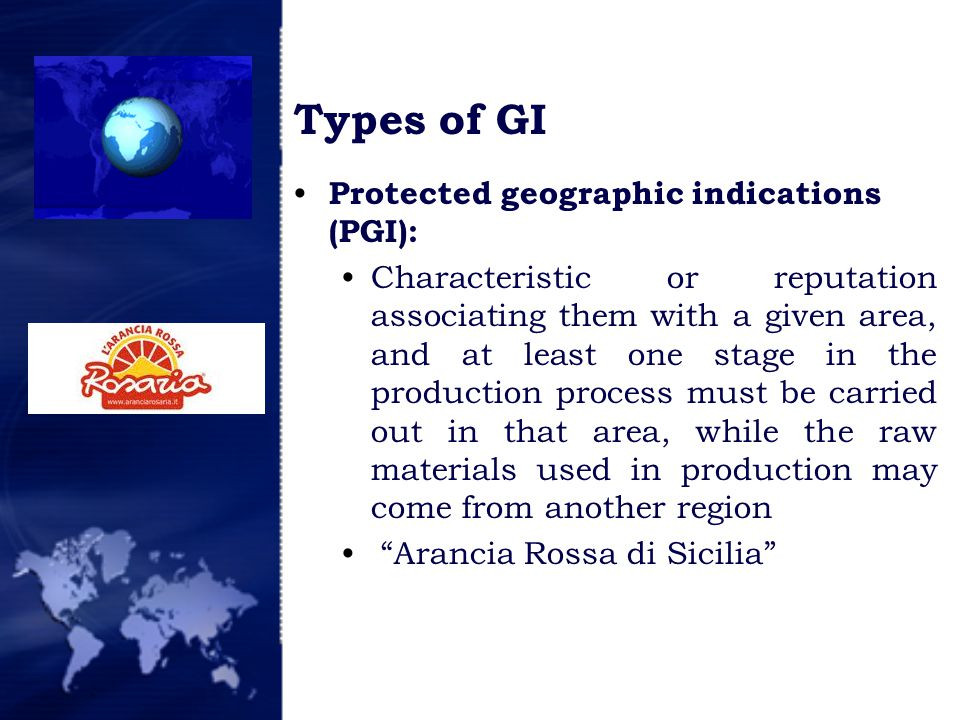 Types of GI Protected geographic indications (PGI): Characteristic or reputation associating them with a given area, and at least one stage in the production process must be carried out in that area, while the raw materials used in production may come from another region Arancia Rossa di Sicilia