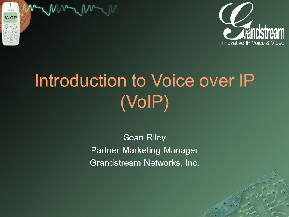 Introduction to Voice over IP (VoIP) Sean Riley Partner Marketing Manager Grandstream Networks, Inc.