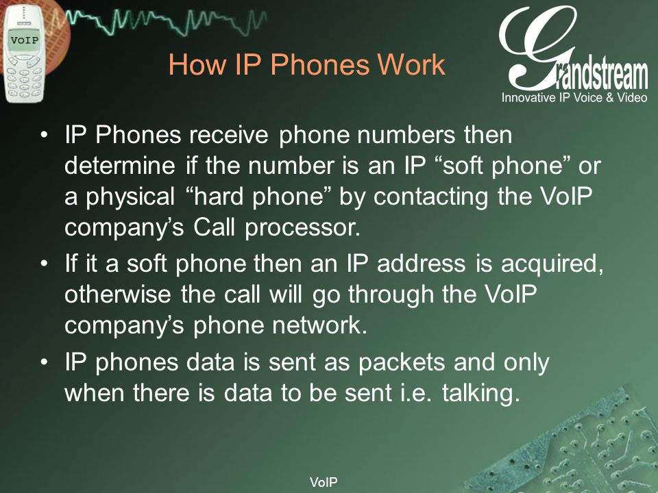 "VoIP How IP Phones Work IP Phones receive phone numbers then determine if the number is an IP ""soft phone"" or a physical ""hard phone"" by contacting th"
