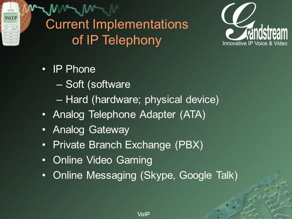 VoIP Current Implementations of IP Telephony IP Phone –Soft (software –Hard (hardware; physical device) Analog Telephone Adapter (ATA) Analog Gateway