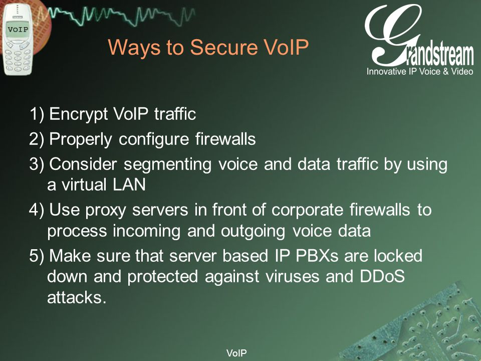 VoIP Ways to Secure VoIP 1) Encrypt VoIP traffic 2) Properly configure firewalls 3) Consider segmenting voice and data traffic by using a virtual LAN