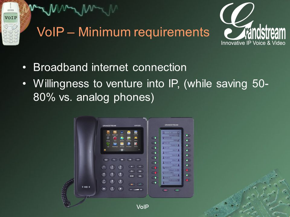 VoIP VoIP – Minimum requirements Broadband internet connection Willingness to venture into IP, (while saving 50- 80% vs. analog phones)