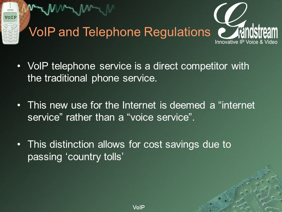 VoIP VoIP and Telephone Regulations VoIP telephone service is a direct competitor with the traditional phone service. This new use for the Internet is