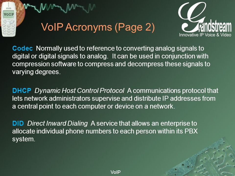 VoIP VoIP Acronyms (Page 2) Codec Normally used to reference to converting analog signals to digital or digital signals to analog. It can be used in c