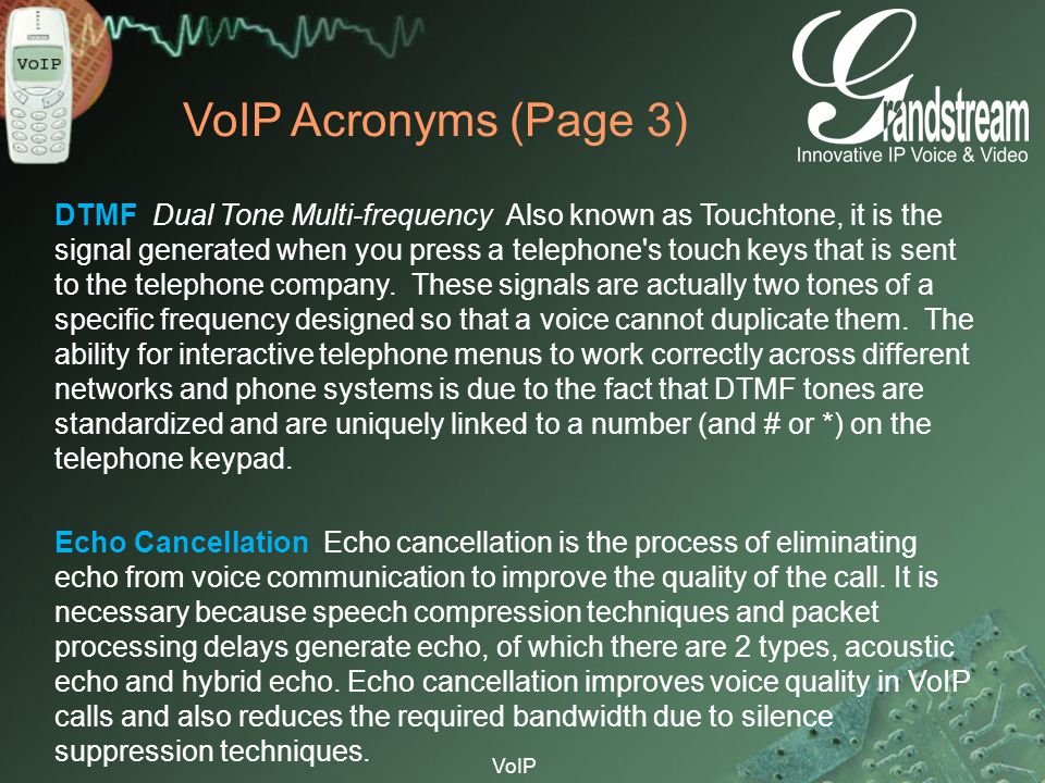 VoIP VoIP Acronyms (Page 3) DTMF Dual Tone Multi-frequency Also known as Touchtone, it is the signal generated when you press a telephone's touch keys