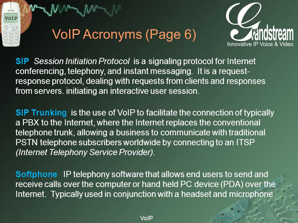 VoIP VoIP Acronyms (Page 6) SIP Session Initiation Protocol is a signaling protocol for Internet conferencing, telephony, and instant messaging. It is
