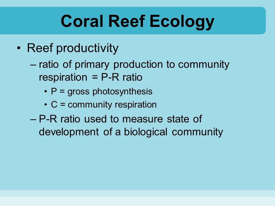 Coral Reef Ecology Reef productivity –ratio of primary production to community respiration = P-R ratio P = gross photosynthesis C = community respirat
