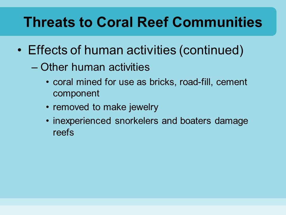 Threats to Coral Reef Communities Effects of human activities (continued) –Other human activities coral mined for use as bricks, road-fill, cement com