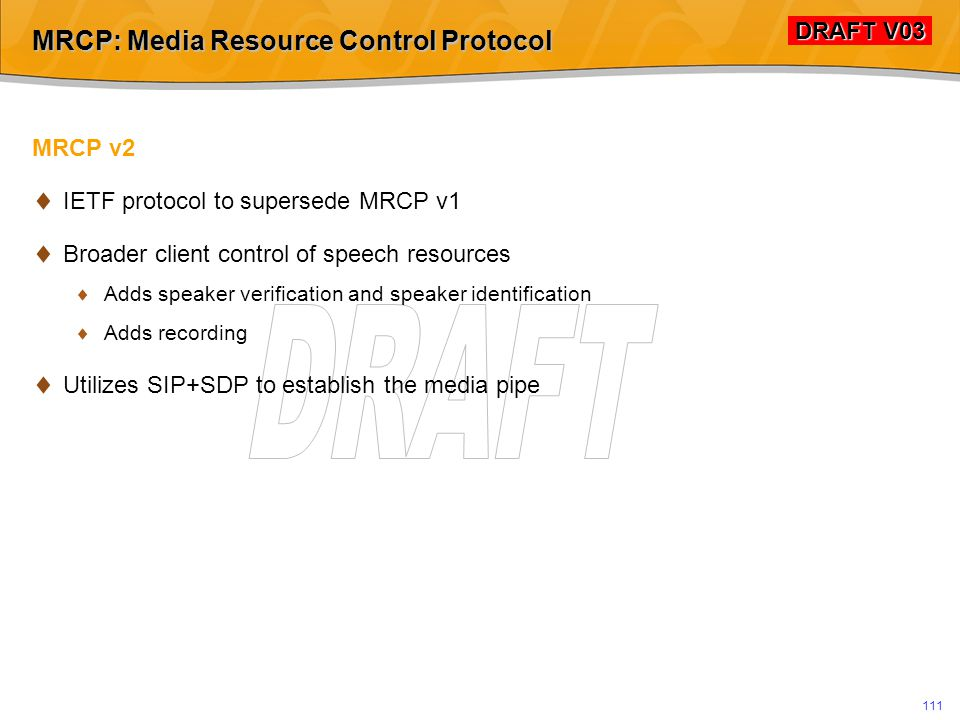 DRAFT V03 DRAFT V03 110 MRCP: Media Resource Control Protocol MRCP v1  IETF protocol  Client control of speech resources  Speech recognition  Text-to-speech  MRCP structure is similar to HTTP and SIP  Request by client in header+body format  Response by server  Media delivery typically via RTP  Widely supported by VoiceXML Platforms  Leverages existing W3C standards for speech recognition and TTS markeup