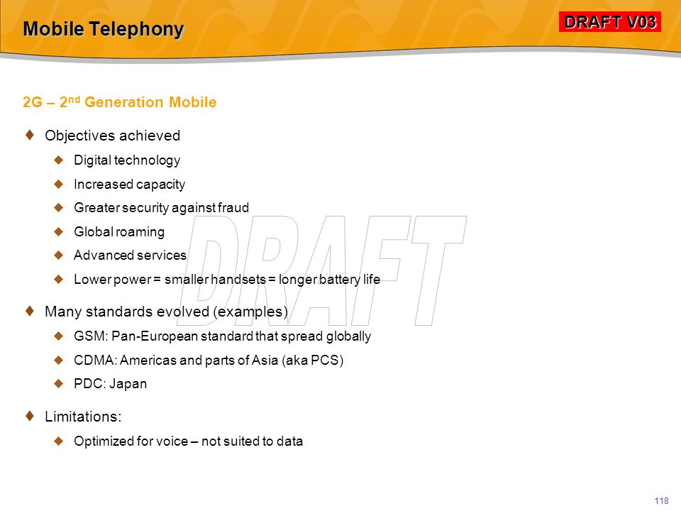 DRAFT V03 DRAFT V03 117 Mobile Telephony Analog Mobile  Experimental systems from 1920s  1G – 1 st Generation  AMPS: Advanced Mobile Phone Services  Analog transmission  1978: Trial in Chicago  1979: Commercial launch in Japan  1981: Commercial launch in Sweden, Norway, Denmark, Finland  1983: Commercial launch in Chicago  Issues: limited capacity, fraud, subscriber volume…