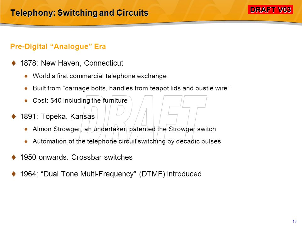 DRAFT V03 DRAFT V03 18 Telephony: Switching and Circuits PSTN: Public Switched Telephony Network 1.