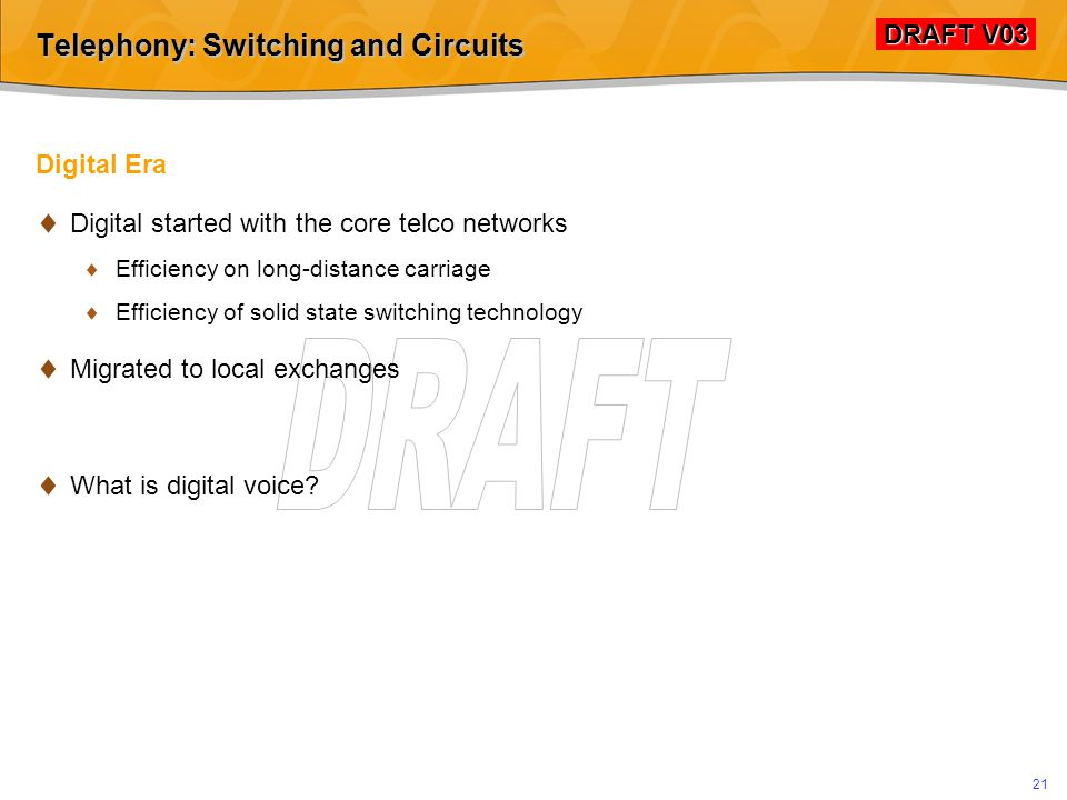DRAFT V03 DRAFT V03 20 Telephony: Switching and Circuits Pre-Digital Analogue Era  Infrastructure  Local wiring to each phone  System of local, regional, national and international exchanges  Shared connections between exchanges  Call establishment  Numbering scheme (many iterations)  Voice  decadic pulsing  DTMF  Mapping of numbering scheme to the exchanges (e.g.