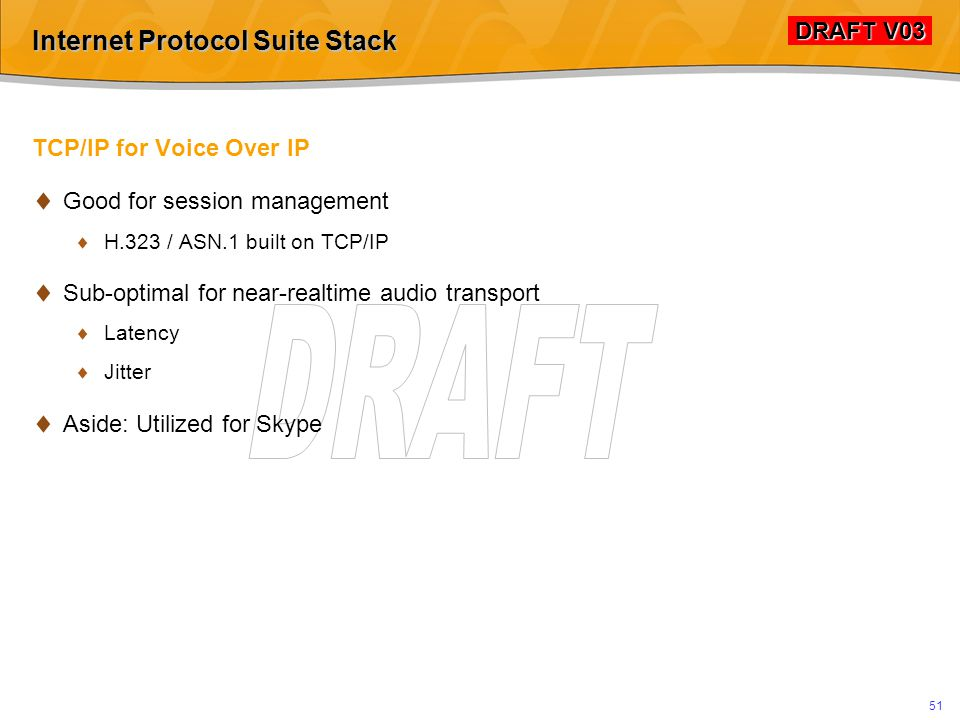 DRAFT V03 DRAFT V03 50 Internet Protocol Suite Stack TCP/IP = Transmission Control Protocol  Transport protocol  One of the core protocols of the Internet protocol suite: 75% of all traffic  Applications on networked hosts can create connections to one another using TCP for exchange of data or packets.
