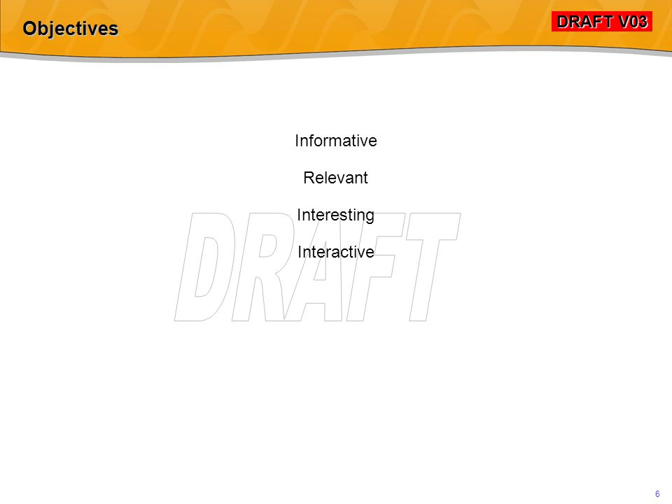 DRAFT V03 DRAFT V03 6 Objectives Informative Relevant Interesting Interactive