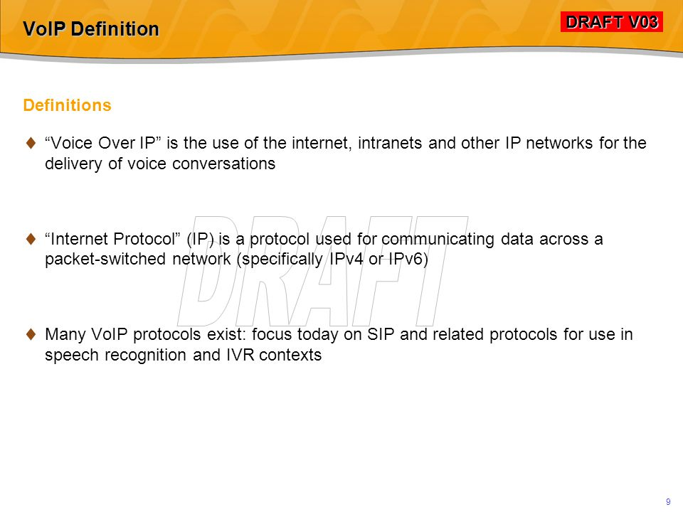 DRAFT V03 DRAFT V03 9 VoIP Definition Definitions  Voice Over IP is the use of the internet, intranets and other IP networks for the delivery of voice conversations  Internet Protocol (IP) is a protocol used for communicating data across a packet-switched network (specifically IPv4 or IPv6)  Many VoIP protocols exist: focus today on SIP and related protocols for use in speech recognition and IVR contexts