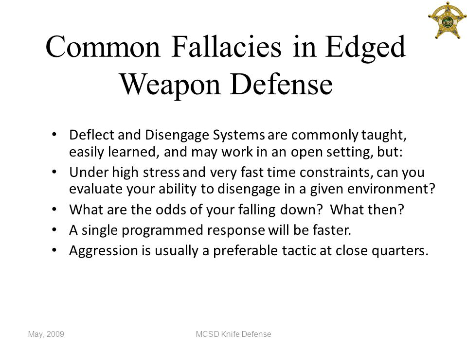 Common Fallacies in Edged Weapon Defense Deflect and Disengage Systems are commonly taught, easily learned, and may work in an open setting, but: Under high stress and very fast time constraints, can you evaluate your ability to disengage in a given environment.