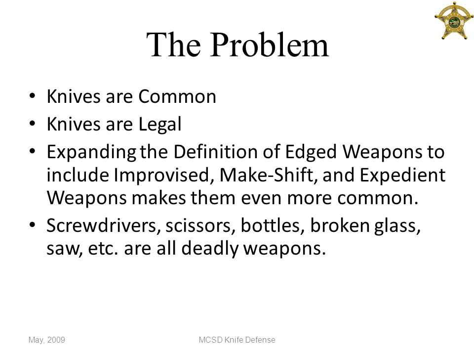 The Problem Knives are Common Knives are Legal Expanding the Definition of Edged Weapons to include Improvised, Make-Shift, and Expedient Weapons makes them even more common.