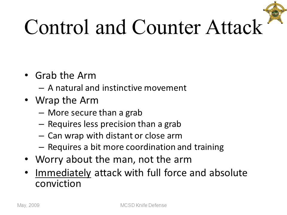 Control and Counter Attack Grab the Arm – A natural and instinctive movement Wrap the Arm – More secure than a grab – Requires less precision than a grab – Can wrap with distant or close arm – Requires a bit more coordination and training Worry about the man, not the arm Immediately attack with full force and absolute conviction May, 2009MCSD Knife Defense