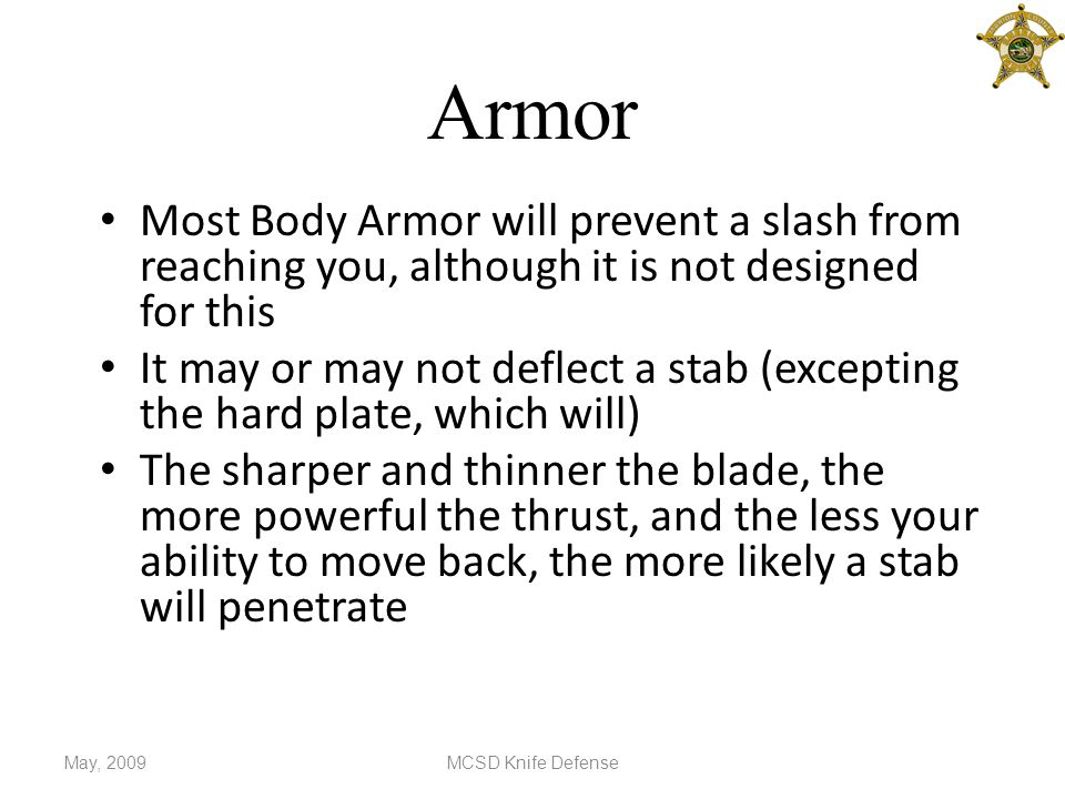 Armor Most Body Armor will prevent a slash from reaching you, although it is not designed for this It may or may not deflect a stab (excepting the hard plate, which will) The sharper and thinner the blade, the more powerful the thrust, and the less your ability to move back, the more likely a stab will penetrate May, 2009MCSD Knife Defense
