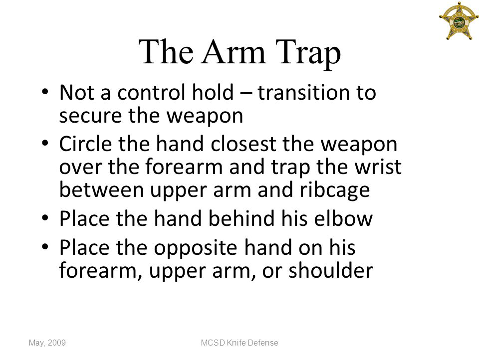 The Arm Trap Not a control hold – transition to secure the weapon Circle the hand closest the weapon over the forearm and trap the wrist between upper arm and ribcage Place the hand behind his elbow Place the opposite hand on his forearm, upper arm, or shoulder May, 2009MCSD Knife Defense