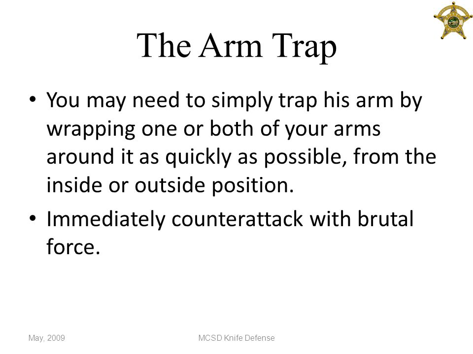 The Arm Trap You may need to simply trap his arm by wrapping one or both of your arms around it as quickly as possible, from the inside or outside position.