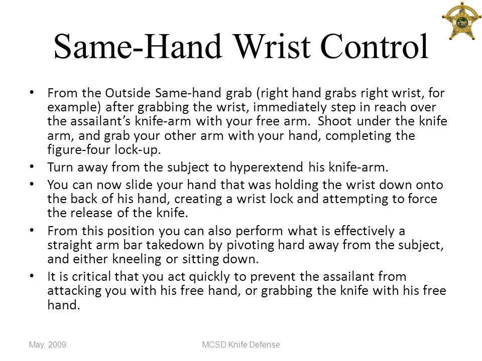 Same-Hand Wrist Control From the Outside Same-hand grab (right hand grabs right wrist, for example) after grabbing the wrist, immediately step in reach over the assailant's knife-arm with your free arm.