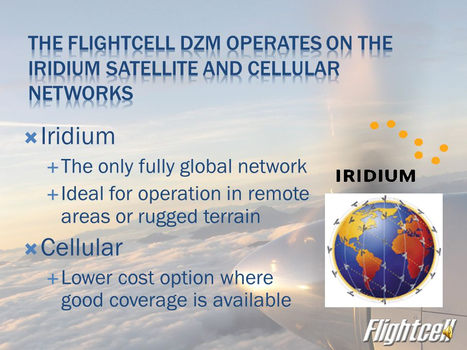  Crew and passengers can call any phone in the world, overcoming the limitations of radio  Iridium satellite works anywhere in the world, providing uninterrupted communications even when VHF and HF not available