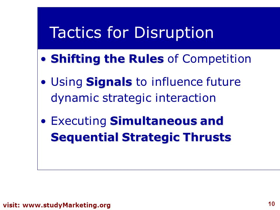 10 visit: www.studyMarketing.org Tactics for Disruption Shifting the RulesShifting the Rules of Competition SignalsUsing Signals to influence future d