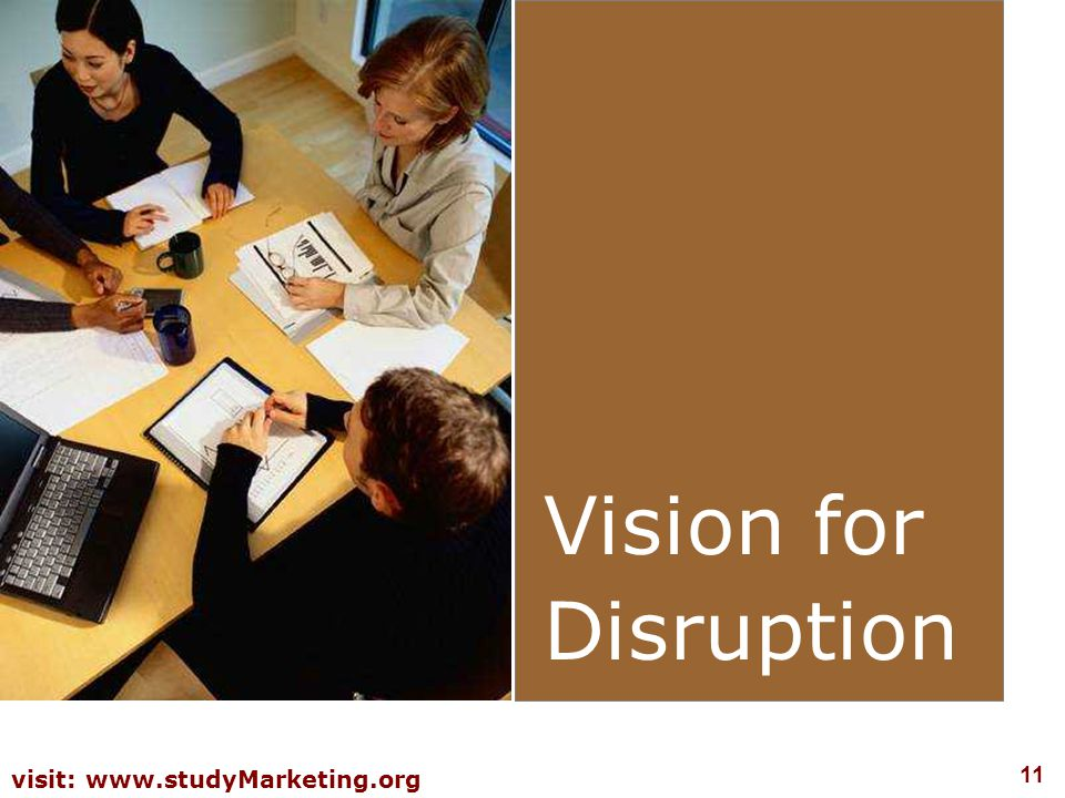 11 visit: www.studyMarketing.org Vision for Disruption