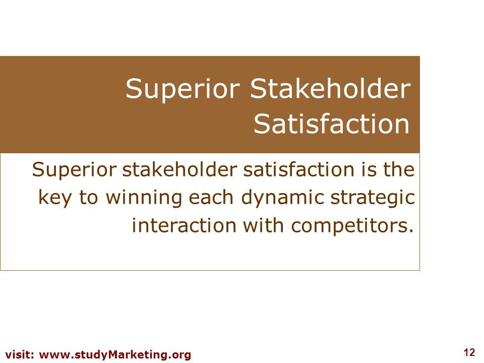 12 visit: www.studyMarketing.org Superior Stakeholder Satisfaction Superior stakeholder satisfaction is the key to winning each dynamic strategic inte