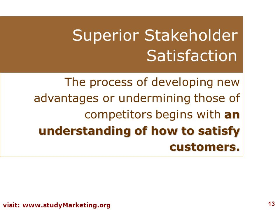 13 visit: www.studyMarketing.org Superior Stakeholder Satisfaction an understanding of how to satisfy customers.