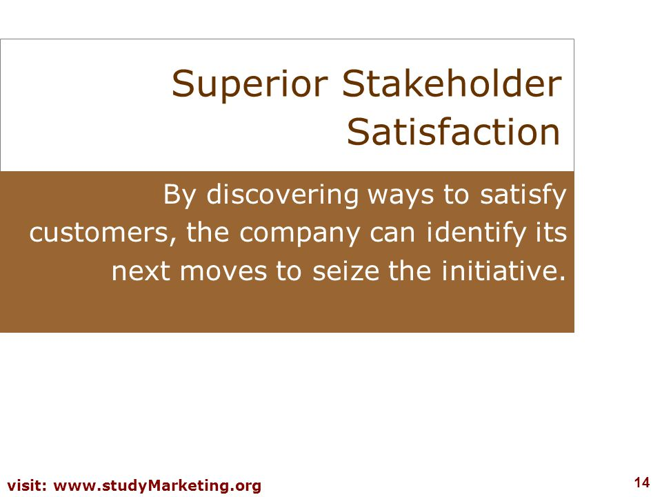 14 visit: www.studyMarketing.org Superior Stakeholder Satisfaction By discovering ways to satisfy customers, the company can identify its next moves t