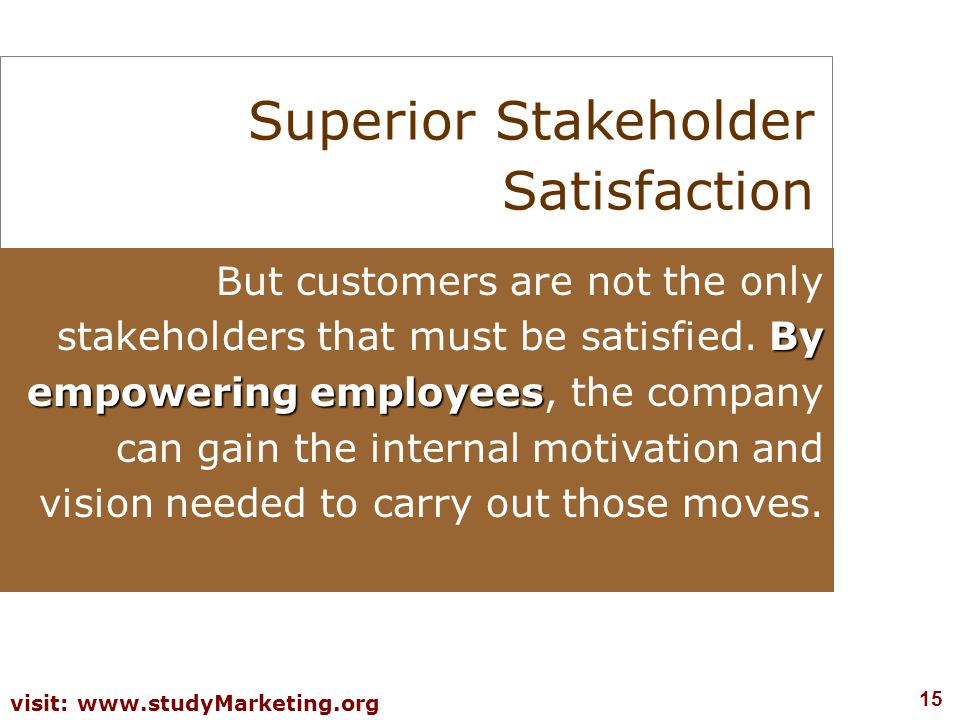 15 visit: www.studyMarketing.org Superior Stakeholder Satisfaction By empowering employees But customers are not the only stakeholders that must be satisfied.