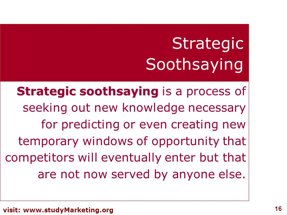 16 visit: www.studyMarketing.org Strategic Soothsaying Strategic soothsaying Strategic soothsaying is a process of seeking out new knowledge necessary for predicting or even creating new temporary windows of opportunity that competitors will eventually enter but that are not now served by anyone else.