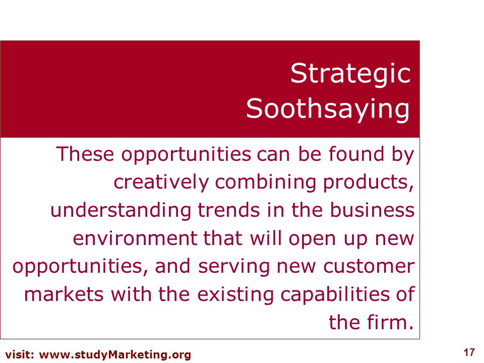 17 visit: www.studyMarketing.org Strategic Soothsaying These opportunities can be found by creatively combining products, understanding trends in the business environment that will open up new opportunities, and serving new customer markets with the existing capabilities of the firm.