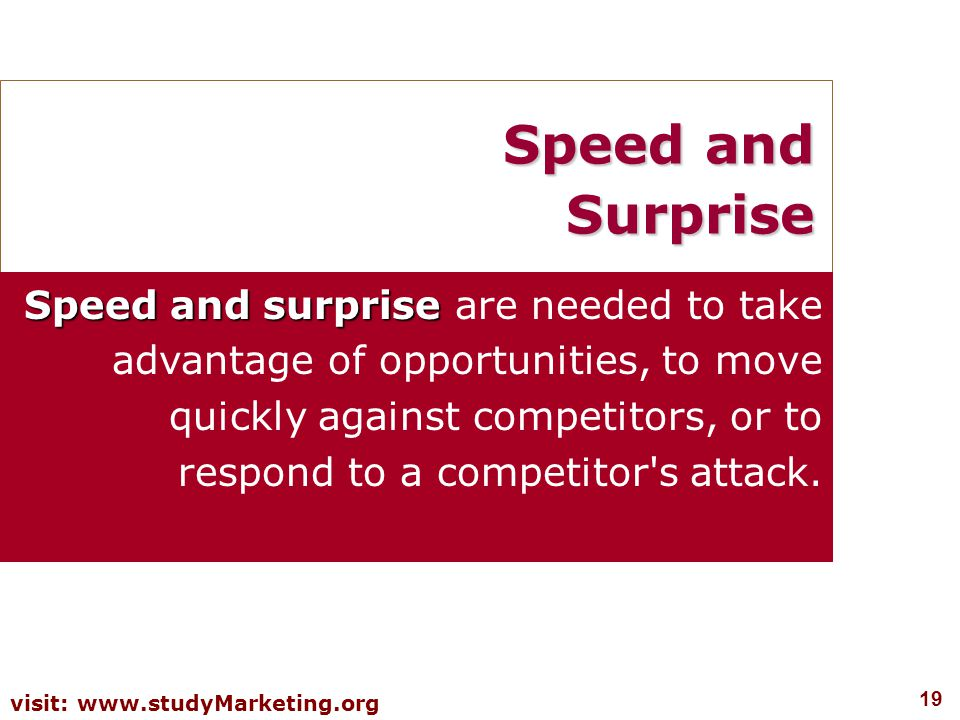 19 visit: www.studyMarketing.org Speed and Surprise Speed and surprise Speed and surprise are needed to take advantage of opportunities, to move quickly against competitors, or to respond to a competitor s attack.
