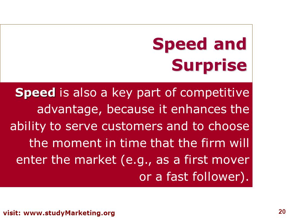 20 visit: www.studyMarketing.org Speed and Surprise Speed Speed is also a key part of competitive advantage, because it enhances the ability to serve customers and to choose the moment in time that the firm will enter the market (e.g., as a first mover or a fast follower).