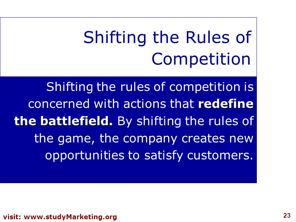 23 visit: www.studyMarketing.org Shifting the Rules of Competition redefine the battlefield. Shifting the rules of competition is concerned with actio