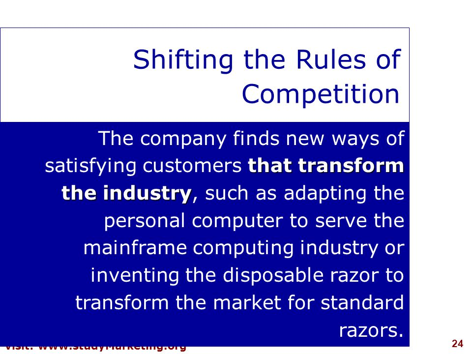 24 visit: www.studyMarketing.org Shifting the Rules of Competition that transform the industry The company finds new ways of satisfying customers that transform the industry, such as adapting the personal computer to serve the mainframe computing industry or inventing the disposable razor to transform the market for standard razors.