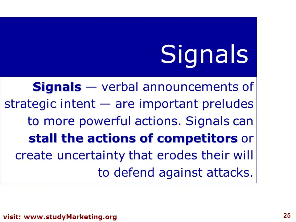 25 visit: www.studyMarketing.org Signals Signals stall the actions of competitors Signals — verbal announcements of strategic intent — are important preludes to more powerful actions.