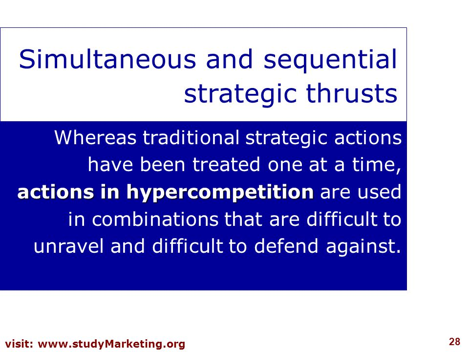28 visit: www.studyMarketing.org Simultaneous and sequential strategic thrusts actions in hypercompetition Whereas traditional strategic actions have