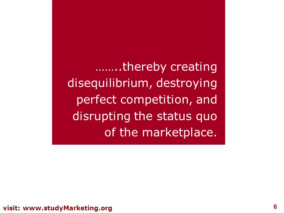 6 visit: www.studyMarketing.org ……..thereby creating disequilibrium, destroying perfect competition, and disrupting the status quo of the marketplace.