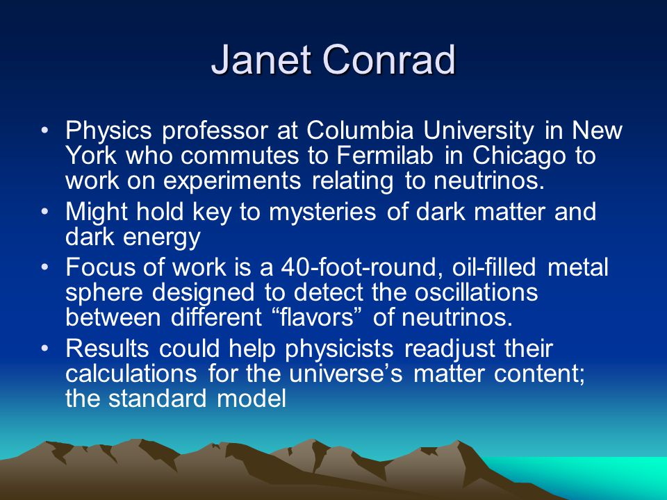 Janet Conrad Physics professor at Columbia University in New York who commutes to Fermilab in Chicago to work on experiments relating to neutrinos. Mi