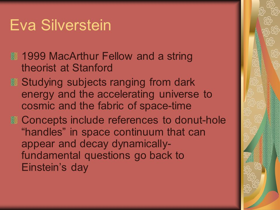 Eva Silverstein 1999 MacArthur Fellow and a string theorist at Stanford Studying subjects ranging from dark energy and the accelerating universe to co