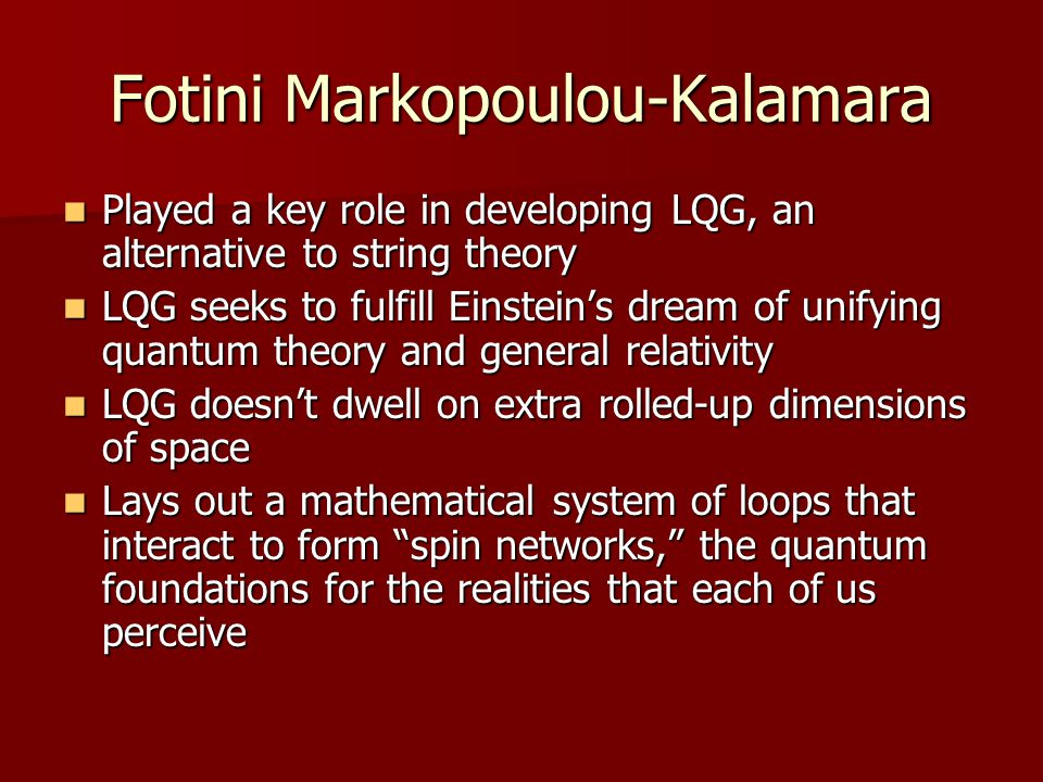 Fotini Markopoulou-Kalamara Played a key role in developing LQG, an alternative to string theory Played a key role in developing LQG, an alternative t