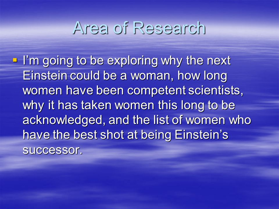 Area of Research  I'm going to be exploring why the next Einstein could be a woman, how long women have been competent scientists, why it has taken w