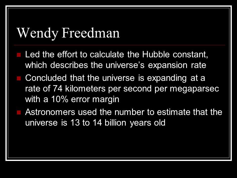 Wendy Freedman Led the effort to calculate the Hubble constant, which describes the universe's expansion rate Concluded that the universe is expanding