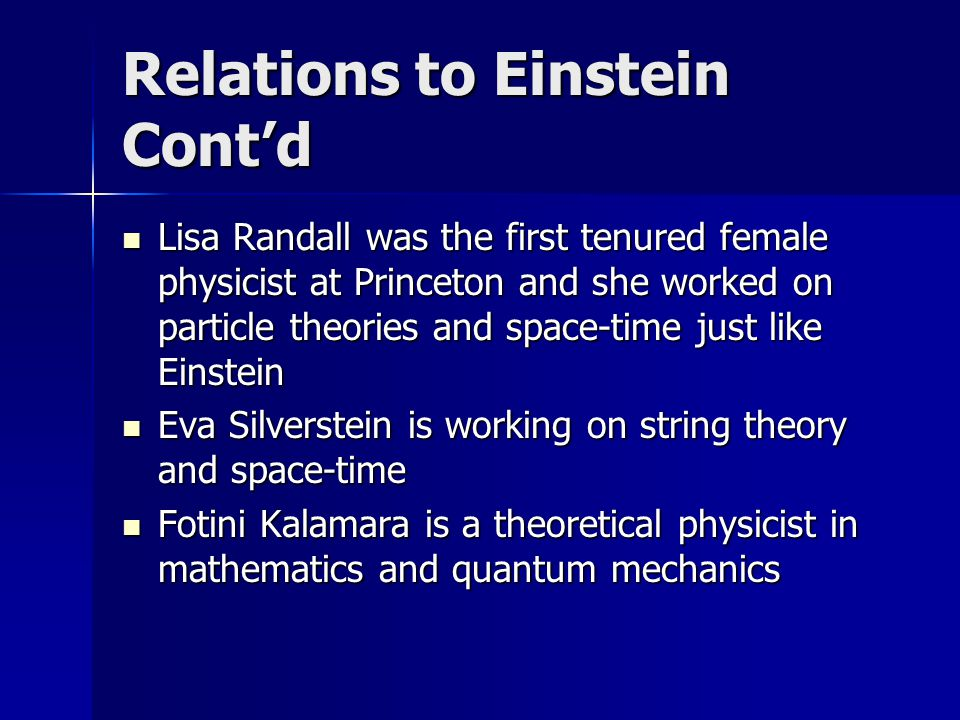 Relations to Einstein Cont'd Lisa Randall was the first tenured female physicist at Princeton and she worked on particle theories and space-time just