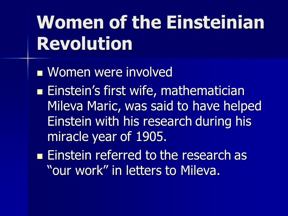 Women of the Einsteinian Revolution Women were involved Women were involved Einstein's first wife, mathematician Mileva Maric, was said to have helped